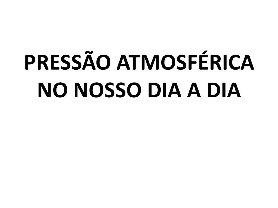 PRESSÃO ATMOSFÉRICA NO NOSSO DIA A DIA