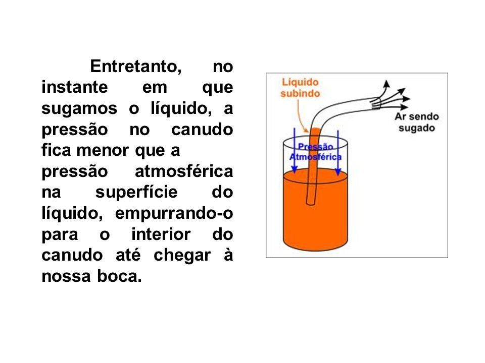 Entretanto, no instante em que sugamos o líquido, a pressão no canudo fica menor que a pressão atmosférica na superfície do líquido, empurrando-o para