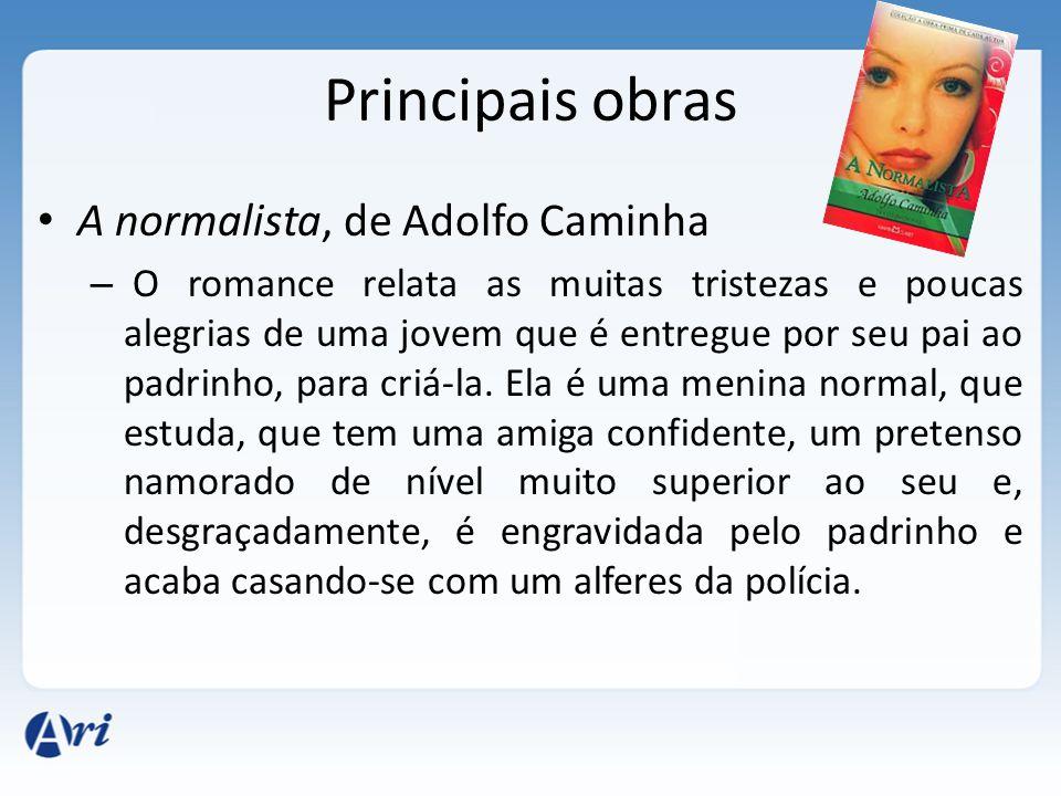 Principais obras A normalista, de Adolfo Caminha – O romance relata as muitas tristezas e poucas alegrias de uma jovem que é entregue por seu pai ao padrinho, para criá-la.
