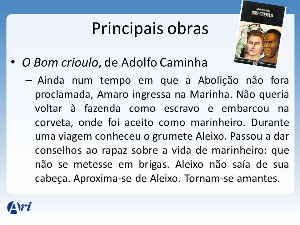 Principais obras O Bom crioulo, de Adolfo Caminha – Ainda num tempo em que a Abolição não fora proclamada, Amaro ingressa na Marinha.