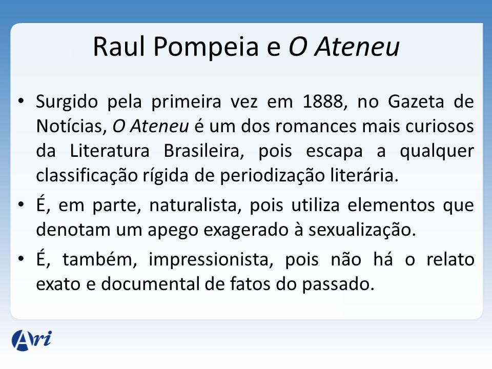 Raul Pompeia e O Ateneu Surgido pela primeira vez em 1888, no Gazeta de Notícias, O Ateneu é um dos romances mais curiosos da Literatura Brasileira, pois escapa a qualquer classificação rígida de periodização literária.