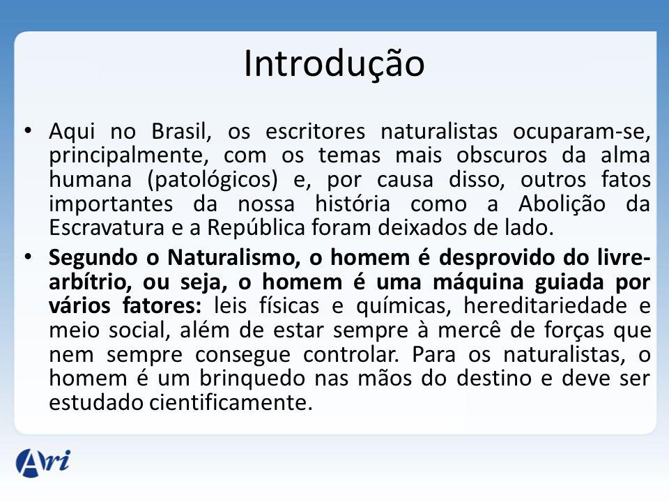 Introdução Aqui no Brasil, os escritores naturalistas ocuparam-se, principalmente, com os temas mais obscuros da alma humana (patológicos) e, por causa disso, outros fatos importantes da nossa história como a Abolição da Escravatura e a República foram deixados de lado.