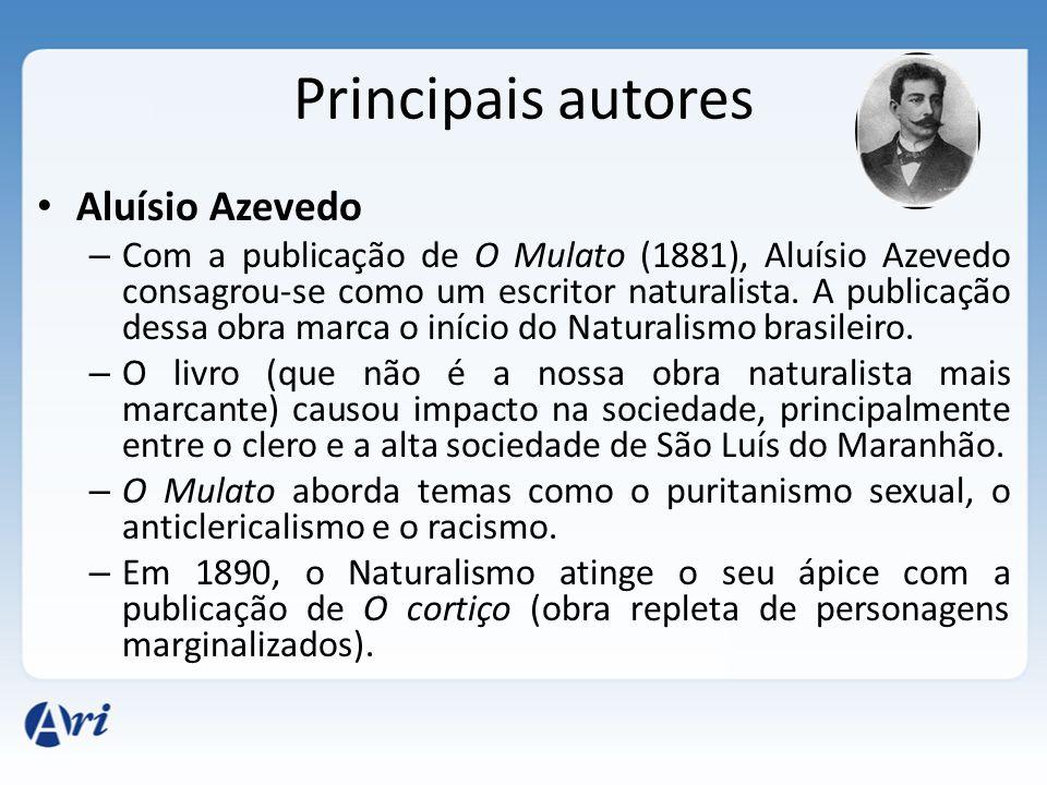 Principais autores Aluísio Azevedo – Com a publicação de O Mulato (1881), Aluísio Azevedo consagrou-se como um escritor naturalista.