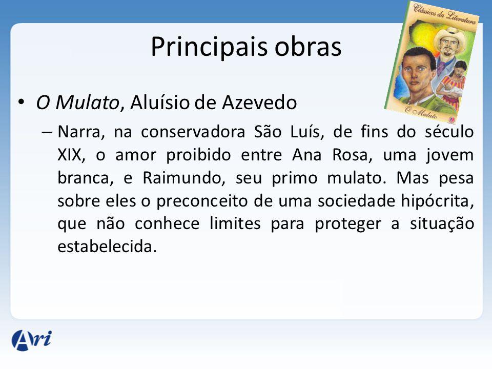Principais obras O Mulato, Aluísio de Azevedo – Narra, na conservadora São Luís, de fins do século XIX, o amor proibido entre Ana Rosa, uma jovem branca, e Raimundo, seu primo mulato.