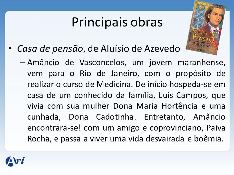 Principais obras Casa de pensão, de Aluísio de Azevedo – Amâncio de Vasconcelos, um jovem maranhense, vem para o Rio de Janeiro, com o propósito de re