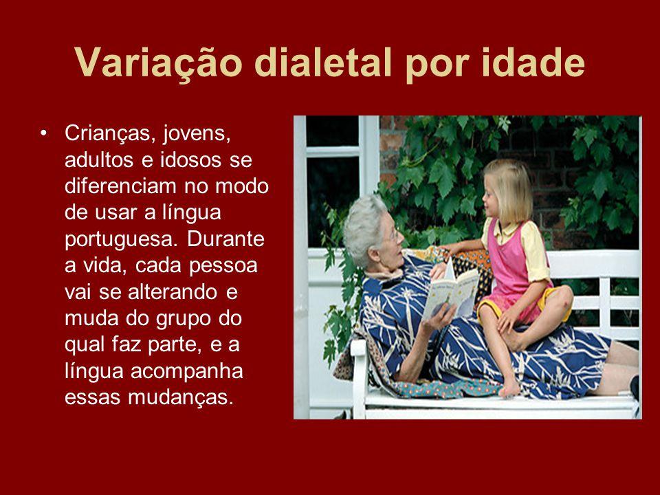 Variação dialetal por idade Crianças, jovens, adultos e idosos se diferenciam no modo de usar a língua portuguesa. Durante a vida, cada pessoa vai se