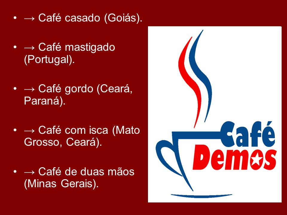 Café casado (Goiás). Café mastigado (Portugal). Café gordo (Ceará, Paraná). Café com isca (Mato Grosso, Ceará). Café de duas mãos (Minas Gerais).