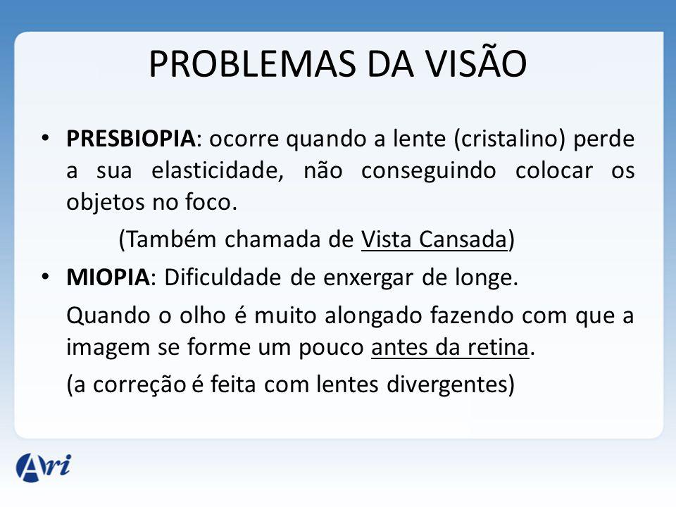PROBLEMAS DA VISÃO PRESBIOPIA: ocorre quando a lente (cristalino) perde a sua elasticidade, não conseguindo colocar os objetos no foco. (Também chamad