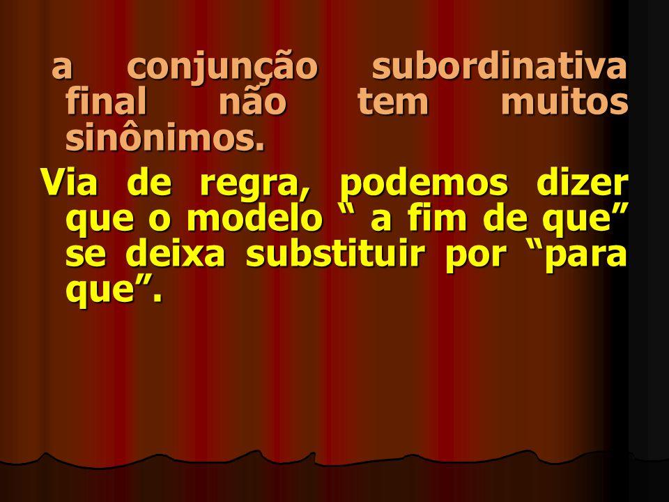 FinalidadeModelo: a fim de que Conceito: é aquela que, além de somar duas orações, faz com que a segunda indique a finalidade da primeira. Exemplo: Es