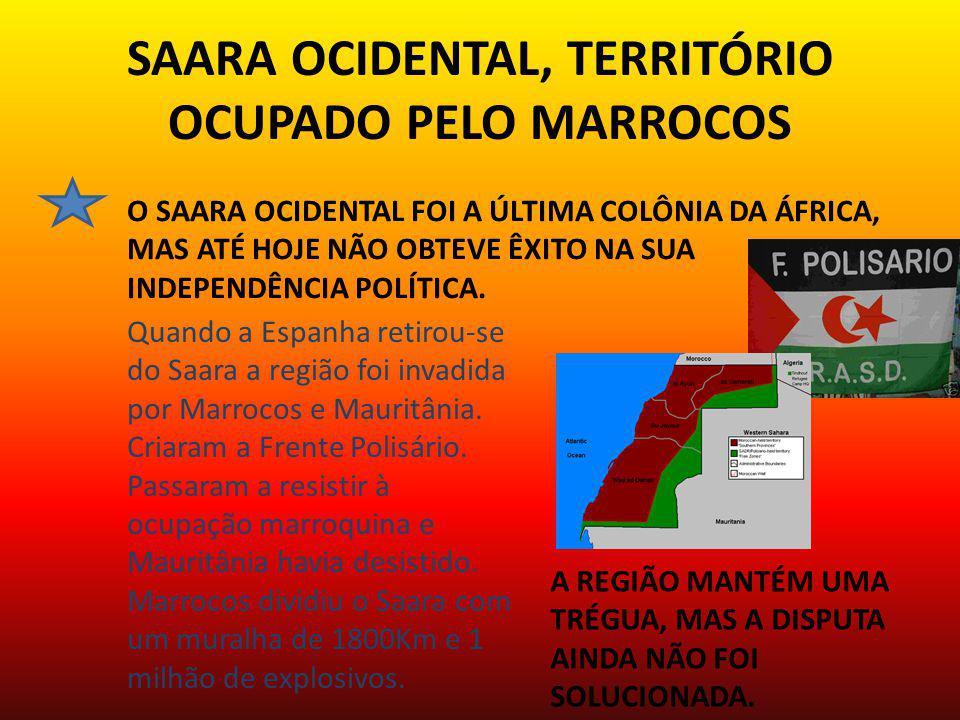SAARA OCIDENTAL, TERRITÓRIO OCUPADO PELO MARROCOS O SAARA OCIDENTAL FOI A ÚLTIMA COLÔNIA DA ÁFRICA, MAS ATÉ HOJE NÃO OBTEVE ÊXITO NA SUA INDEPENDÊNCIA POLÍTICA.