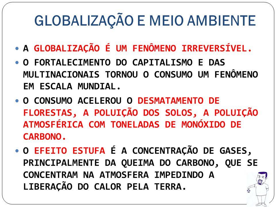 GLOBALIZAÇÃO E MEIO AMBIENTE A GLOBALIZAÇÃO É UM FENÔMENO IRREVERSÍVEL. O FORTALECIMENTO DO CAPITALISMO E DAS MULTINACIONAIS TORNOU O CONSUMO UM FENÔM