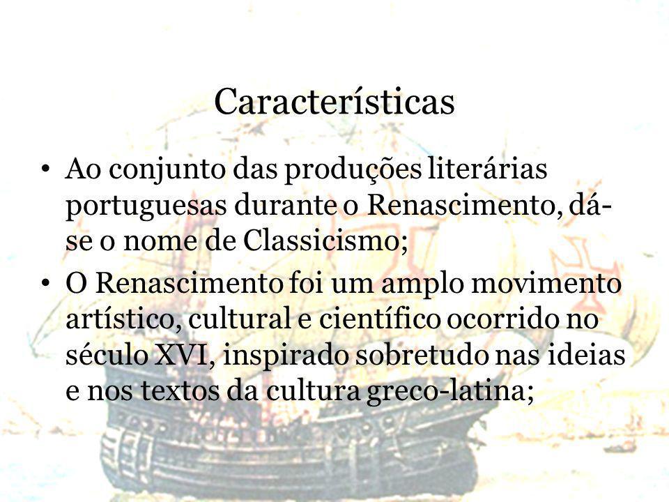 Características Ao conjunto das produções literárias portuguesas durante o Renascimento, dá- se o nome de Classicismo; O Renascimento foi um amplo movimento artístico, cultural e científico ocorrido no século XVI, inspirado sobretudo nas ideias e nos textos da cultura greco-latina;