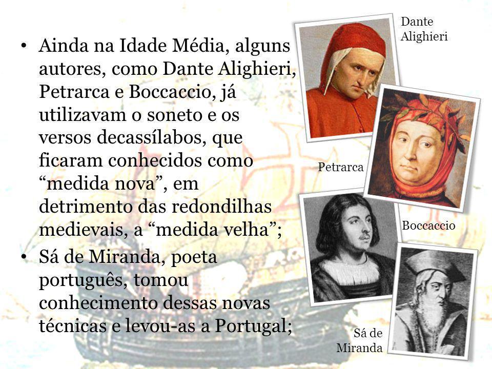 Ainda na Idade Média, alguns autores, como Dante Alighieri, Petrarca e Boccaccio, já utilizavam o soneto e os versos decassílabos, que ficaram conhecidos como medida nova, em detrimento das redondilhas medievais, a medida velha; Sá de Miranda, poeta português, tomou conhecimento dessas novas técnicas e levou-as a Portugal; Dante Alighieri Petrarca Boccaccio Sá de Miranda