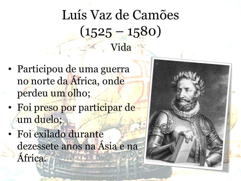 Luís Vaz de Camões (1525 – 1580) Participou de uma guerra no norte da África, onde perdeu um olho; Foi preso por participar de um duelo; Foi exilado durante dezessete anos na Ásia e na África.