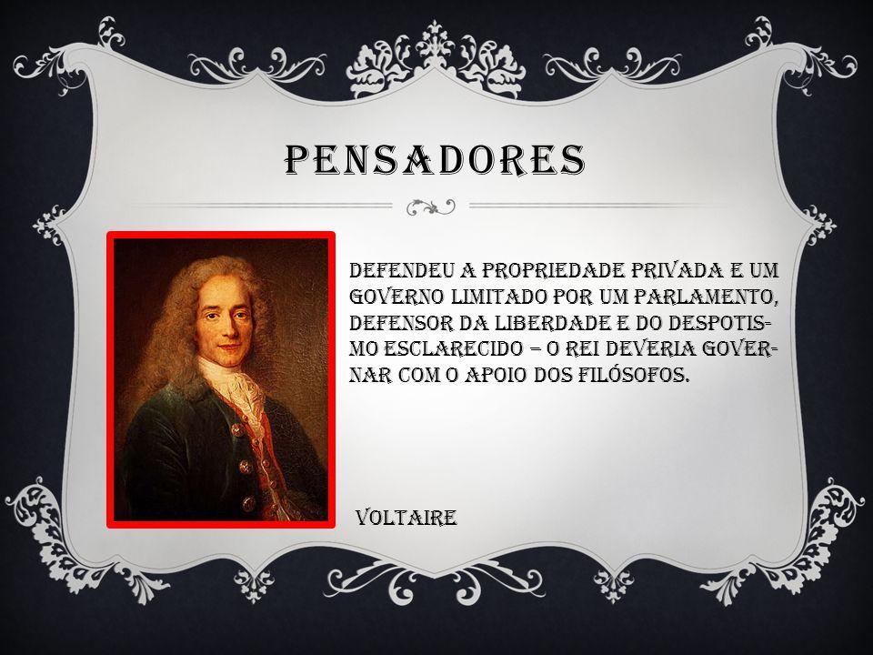 PENSADORES Defendeu a propriedade privada e um Governo limitado por um parlamento, Defensor da liberdade e do despotis- Mo esclarecido – o rei deveria