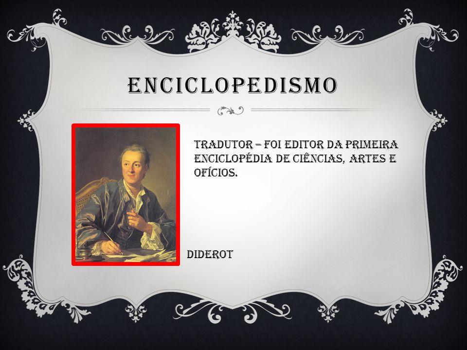 ENCICLOPEDISMO Tradutor – foi editor da primeira Enciclopédia de ciências, artes e Ofícios. Diderot