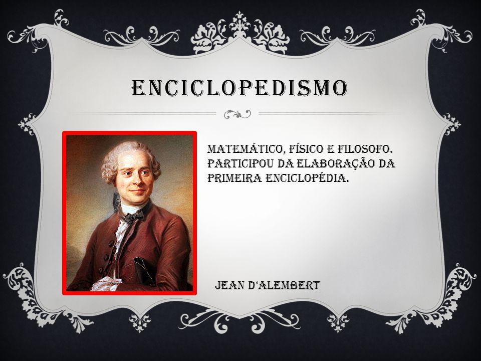 ENCICLOPEDISMO Matemático, físico e filosofo. Participou da elaboração da Primeira enciclopédia. Jean DAlembert
