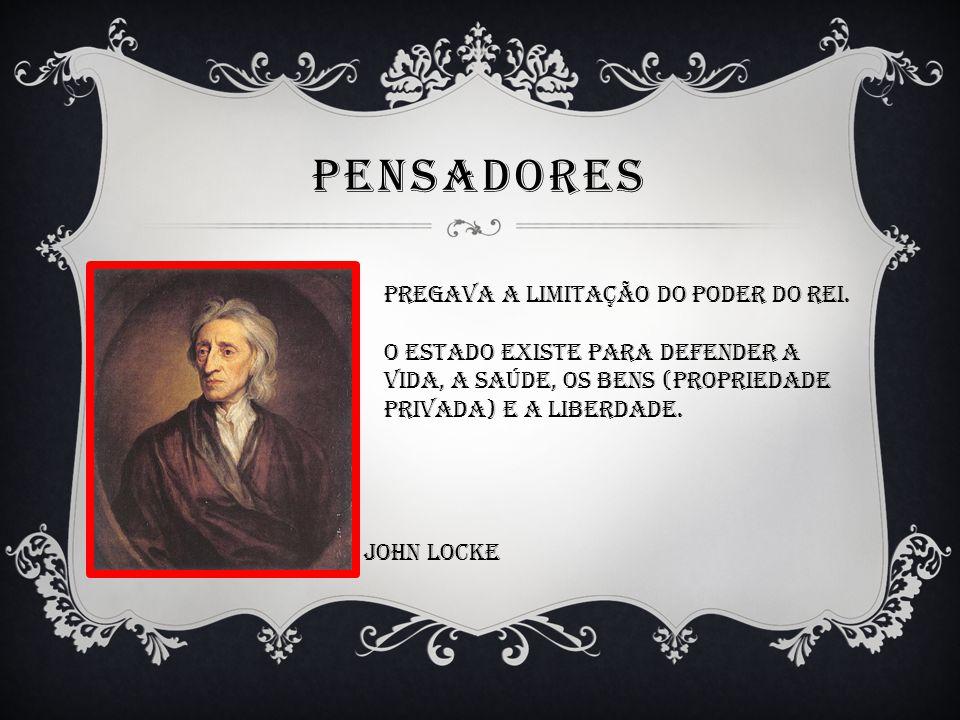PENSADORES Pregava a limitação do poder do Rei. O estado existe para defender a Vida, a saúde, os bens (propriedade Privada) e a liberdade. John locke