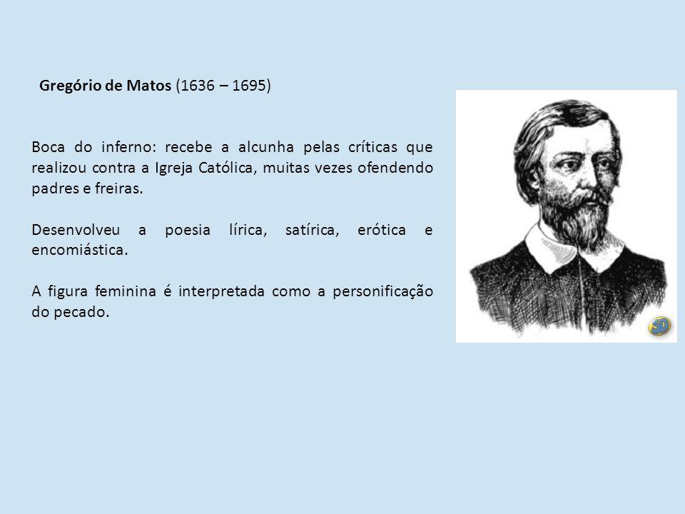 Gregório de Matos (1636 – 1695) Boca do inferno: recebe a alcunha pelas críticas que realizou contra a Igreja Católica, muitas vezes ofendendo padres e freiras.