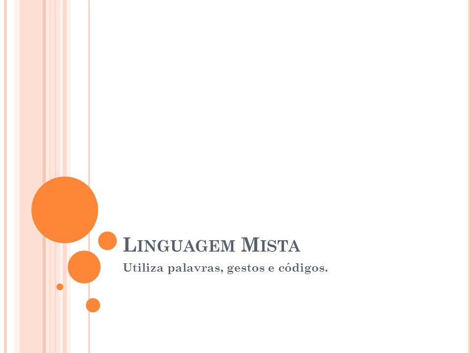 L INGUAGEM M ISTA Utiliza palavras, gestos e códigos.