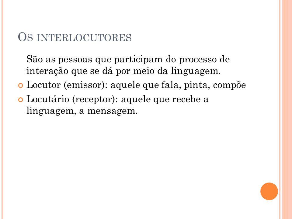 O S INTERLOCUTORES São as pessoas que participam do processo de interação que se dá por meio da linguagem. Locutor (emissor): aquele que fala, pinta,