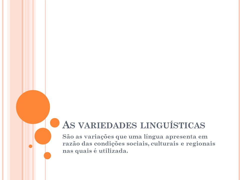 A S VARIEDADES LINGUÍSTICAS São as variações que uma língua apresenta em razão das condições sociais, culturais e regionais nas quais é utilizada.
