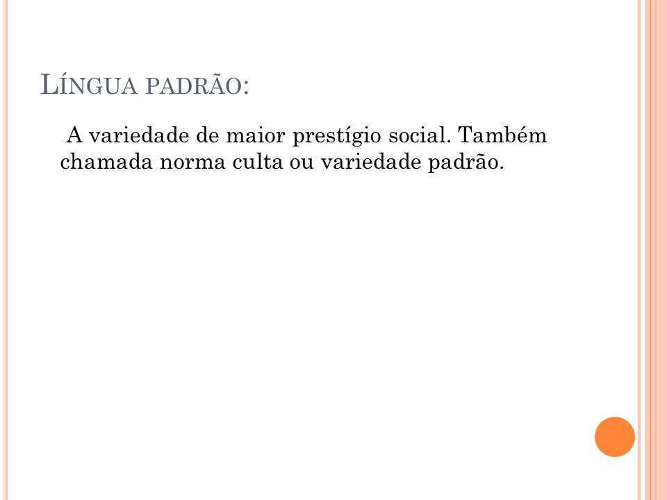 L ÍNGUA PADRÃO : A variedade de maior prestígio social. Também chamada norma culta ou variedade padrão.