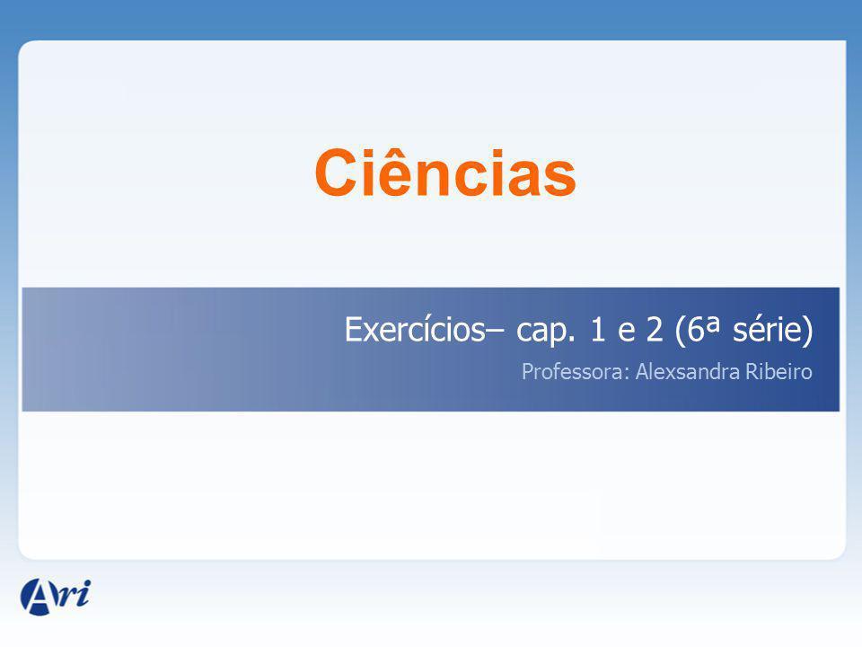 Ciências Exercícios– cap. 1 e 2 (6ª série) Professora: Alexsandra Ribeiro