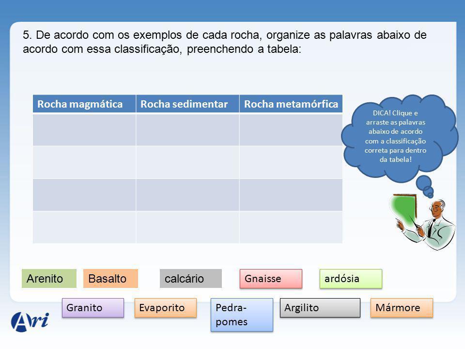5. De acordo com os exemplos de cada rocha, organize as palavras abaixo de acordo com essa classificação, preenchendo a tabela: Rocha magmáticaRocha s