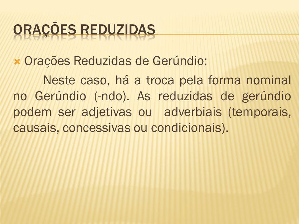 Orações Reduzidas de Gerúndio: Neste caso, há a troca pela forma nominal no Gerúndio (-ndo). As reduzidas de gerúndio podem ser adjetivas ou adverbiai