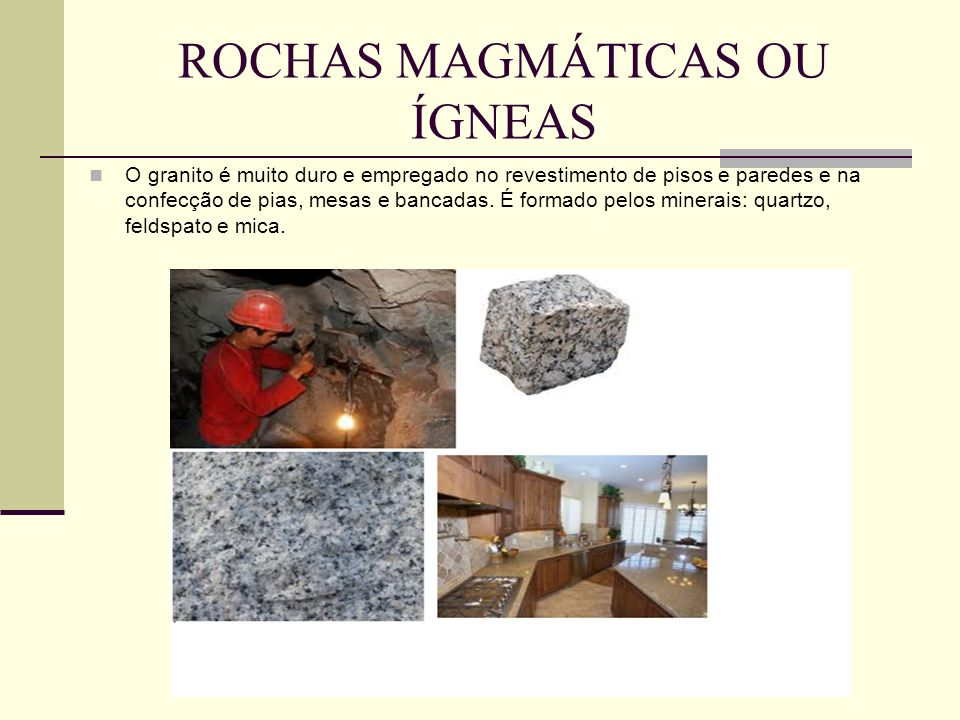 ROCHAS MAGMÁTICAS OU ÍGNEAS O granito é muito duro e empregado no revestimento de pisos e paredes e na confecção de pias, mesas e bancadas.