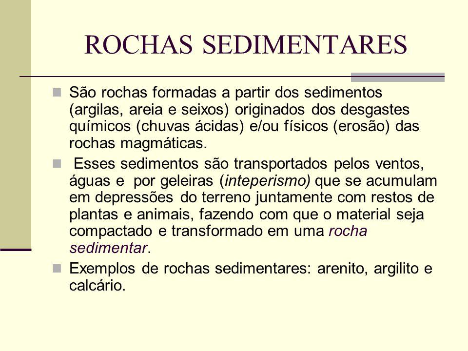 ROCHAS SEDIMENTARES São rochas formadas a partir dos sedimentos (argilas, areia e seixos) originados dos desgastes químicos (chuvas ácidas) e/ou físicos (erosão) das rochas magmáticas.