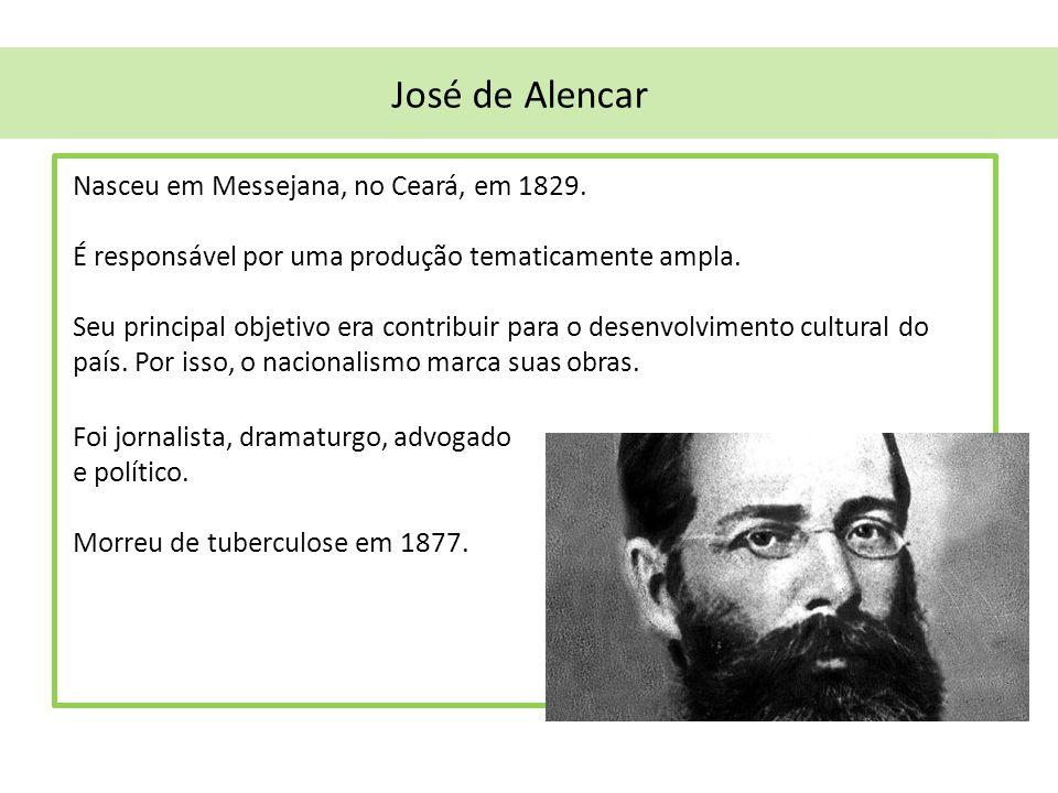 José de Alencar Nasceu em Messejana, no Ceará, em 1829. É responsável por uma produção tematicamente ampla. Seu principal objetivo era contribuir para