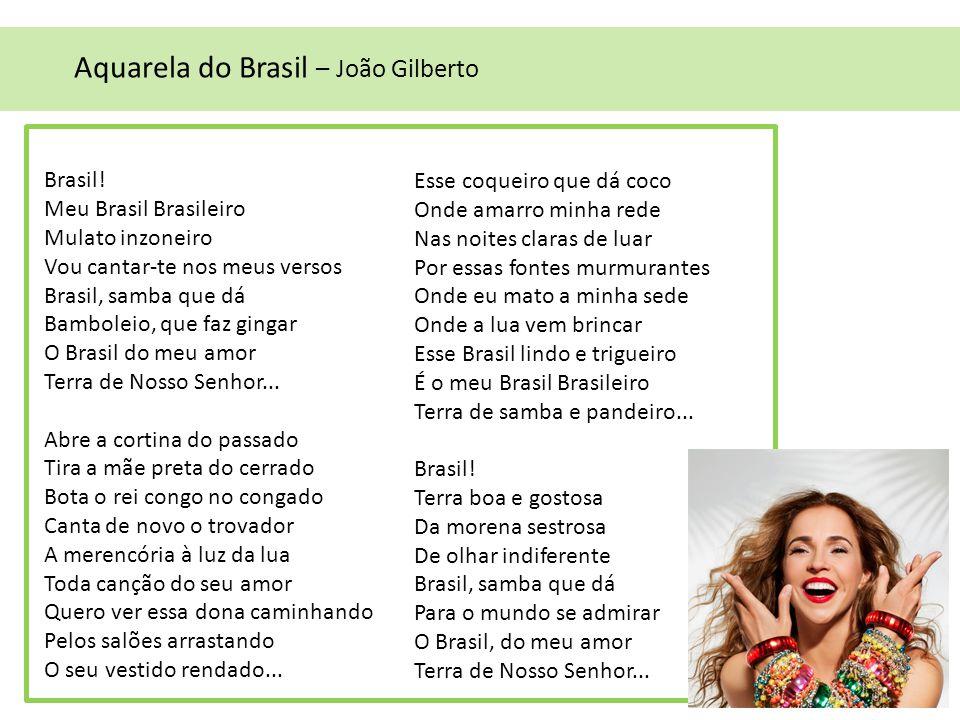Brasil! Meu Brasil Brasileiro Mulato inzoneiro Vou cantar-te nos meus versos Brasil, samba que dá Bamboleio, que faz gingar O Brasil do meu amor Terra