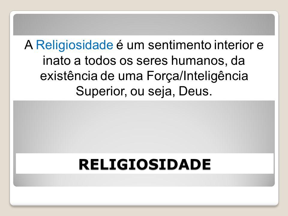 RELIGIOSIDADE A Religiosidade é um sentimento interior e inato a todos os seres humanos, da existência de uma Força/Inteligência Superior, ou seja, De