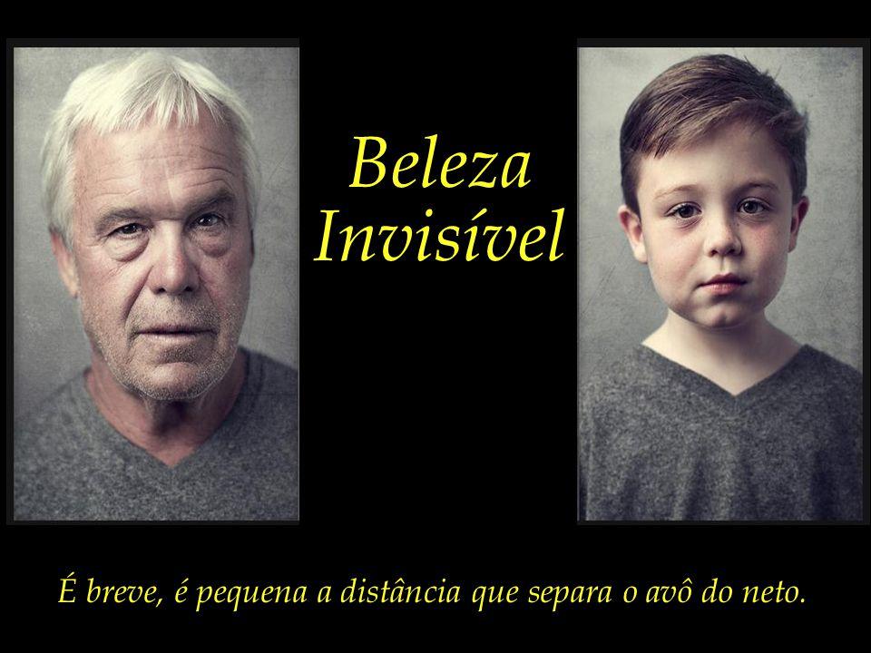 Beleza Invisível É breve, é pequena a distância que separa o avô do neto.
