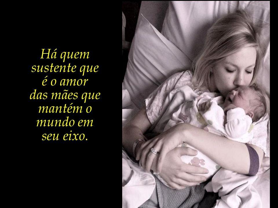Há quem sustente que é o amor das mães que mantém o mundo em seu eixo.