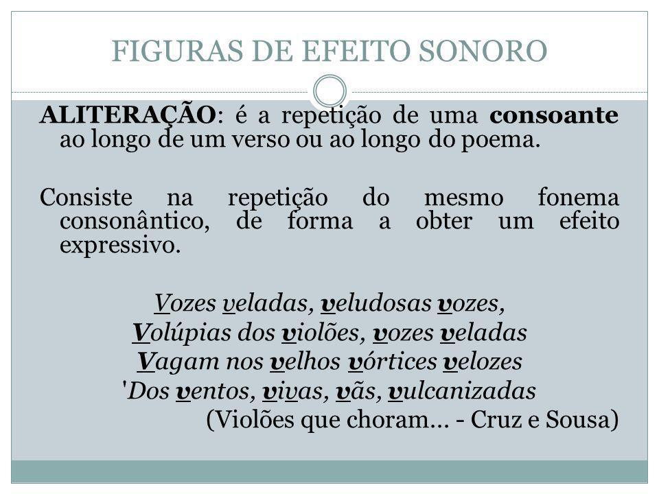 FIGURAS DE EFEITO SONORO ALITERAÇÃO: é a repetição de uma consoante ao longo de um verso ou ao longo do poema. Consiste na repetição do mesmo fonema c