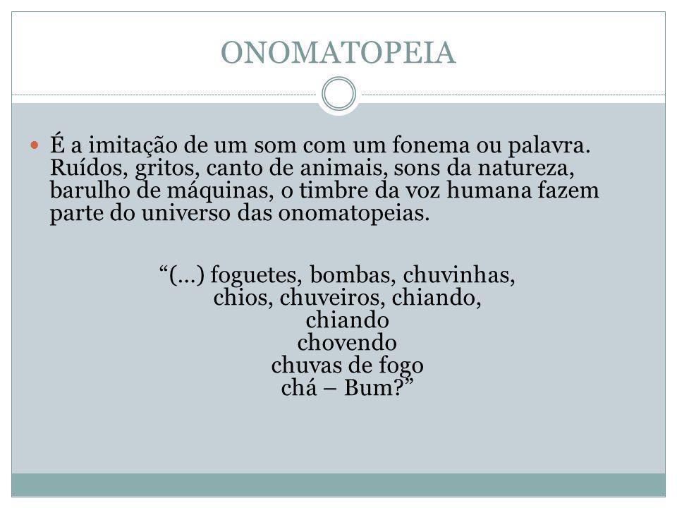 ONOMATOPEIA É a imitação de um som com um fonema ou palavra. Ruídos, gritos, canto de animais, sons da natureza, barulho de máquinas, o timbre da voz