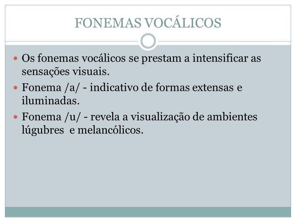 FONEMAS VOCÁLICOS Os fonemas vocálicos se prestam a intensificar as sensações visuais. Fonema /a/ - indicativo de formas extensas e iluminadas. Fonema