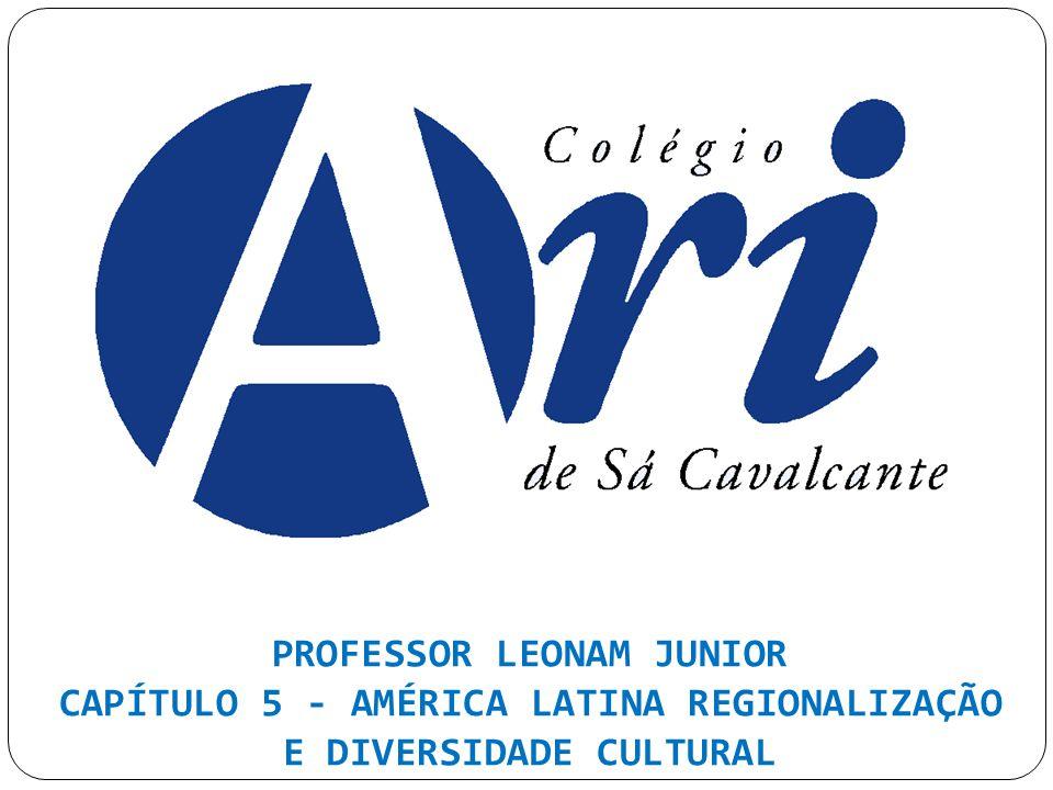 PROFESSOR LEONAM JUNIOR CAPÍTULO 5 - AMÉRICA LATINA REGIONALIZAÇÃO E DIVERSIDADE CULTURAL