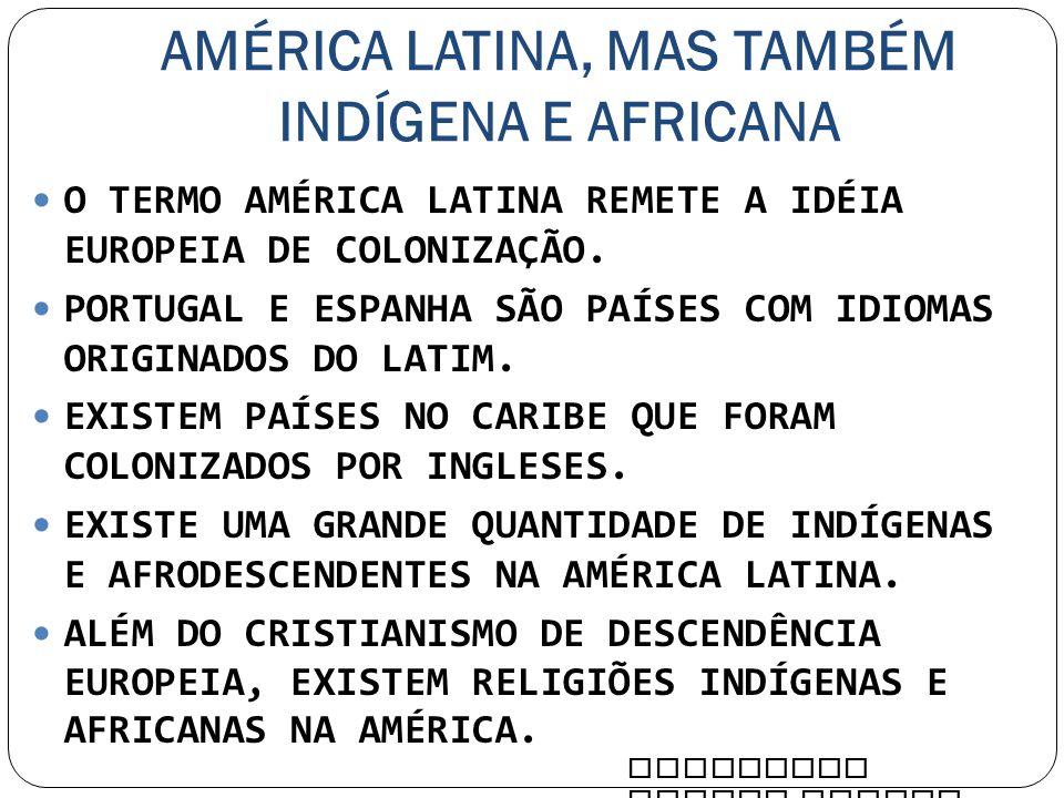 AMÉRICA LATINA, MAS TAMBÉM INDÍGENA E AFRICANA O TERMO AMÉRICA LATINA REMETE A IDÉIA EUROPEIA DE COLONIZAÇÃO. PORTUGAL E ESPANHA SÃO PAÍSES COM IDIOMA