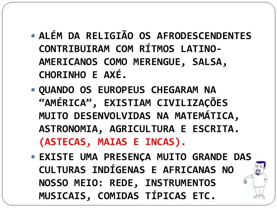 ALÉM DA RELIGIÃO OS AFRODESCENDENTES CONTRIBUIRAM COM RÍTMOS LATINO- AMERICANOS COMO MERENGUE, SALSA, CHORINHO E AXÉ. QUANDO OS EUROPEUS CHEGARAM NA A