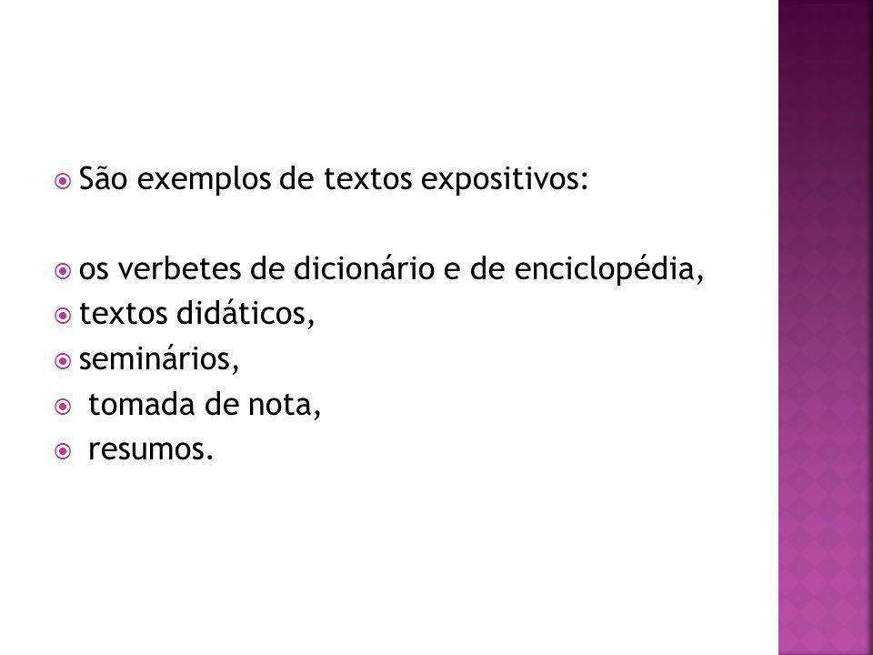 São exemplos de textos expositivos: os verbetes de dicionário e de enciclopédia, textos didáticos, seminários, tomada de nota, resumos.