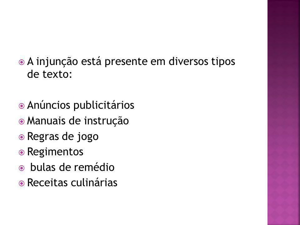 A injunção está presente em diversos tipos de texto: Anúncios publicitários Manuais de instrução Regras de jogo Regimentos bulas de remédio Receitas c