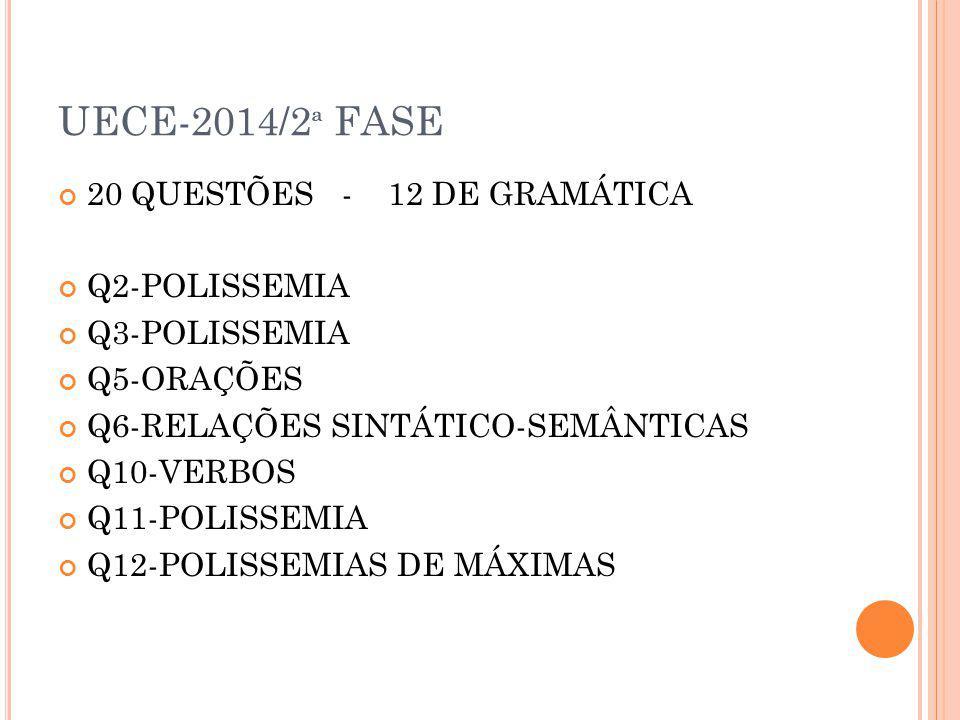 UECE-2014/2 ª FASE 20 QUESTÕES - 12 DE GRAMÁTICA Q2-POLISSEMIA Q3-POLISSEMIA Q5-ORAÇÕES Q6-RELAÇÕES SINTÁTICO-SEMÂNTICAS Q10-VERBOS Q11-POLISSEMIA Q12