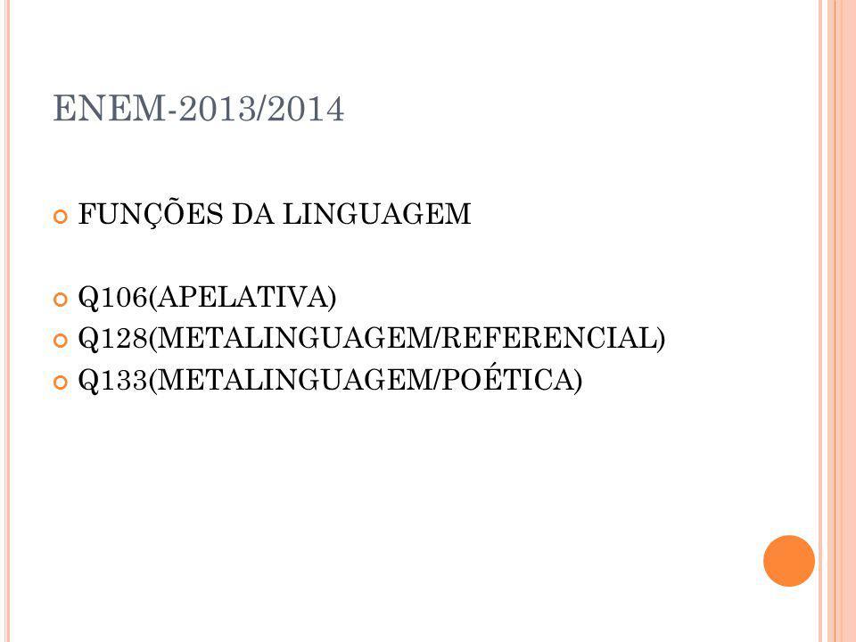 ENEM-2013/2014 FUNÇÕES DA LINGUAGEM Q106(APELATIVA) Q128(METALINGUAGEM/REFERENCIAL) Q133(METALINGUAGEM/POÉTICA)