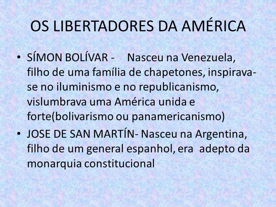 OS LIBERTADORES DA AMÉRICA SÍMON BOLÍVAR - Nasceu na Venezuela, filho de uma família de chapetones, inspirava- se no iluminismo e no republicanismo, v