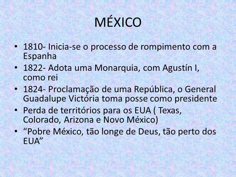 MÉXICO 1810- Inicia-se o processo de rompimento com a Espanha 1822- Adota uma Monarquia, com Agustín I, como rei 1824- Proclamação de uma República, o