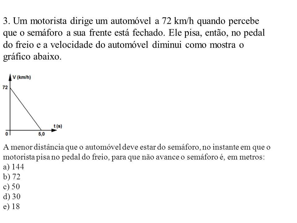 3. Um motorista dirige um automóvel a 72 km/h quando percebe que o semáforo a sua frente está fechado. Ele pisa, então, no pedal do freio e a velocida